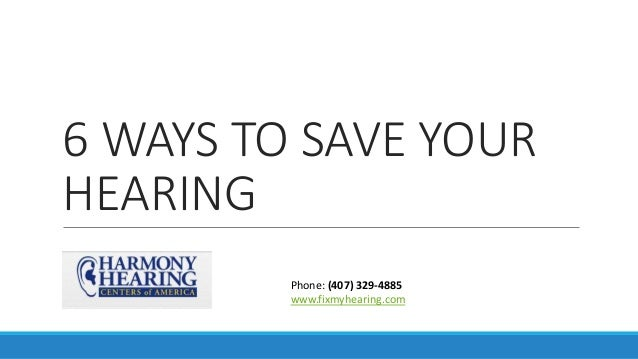 6 WAYS TO SAVE YOUR HEARING Phone: (407) 329-4885 www.fixmyhearing.com