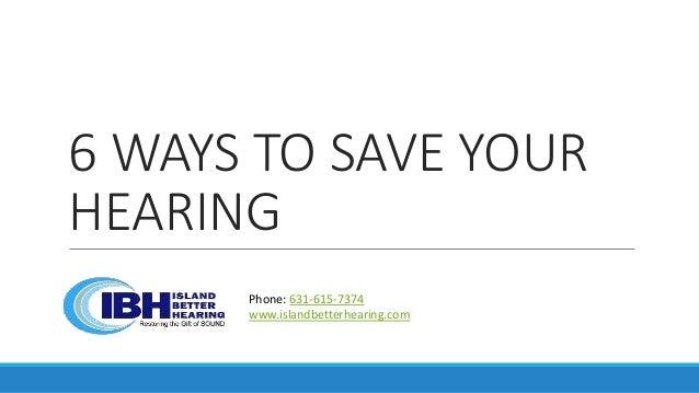 6 WAYS TO SAVE YOUR HEARING Phone: 631-615-7374 www.islandbetterhearing.com