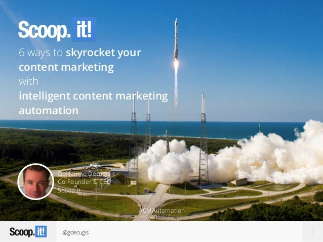 @gdecugis 1 Guillaume Decugis Co-Founder & CEO Scoop.it 6 ways to skyrocket your content marketing with intelligent conten...