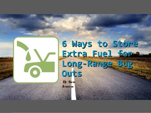 6 Ways to Store6 Ways to Store Extra Fuel forExtra Fuel for Long-Range BugLong-Range Bug OutsOuts By Ken Jensen