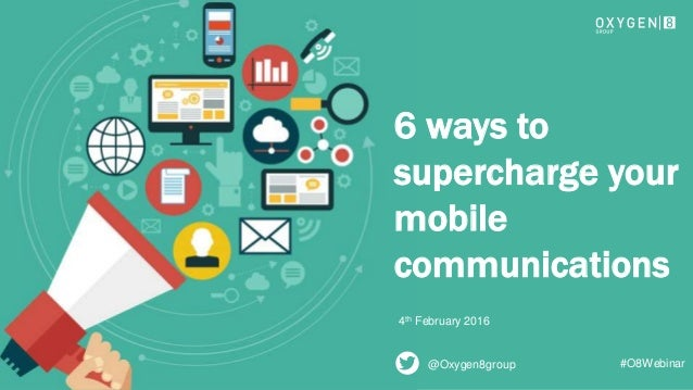 1 6 ways to supercharge your mobile communications 4th February 2016 @Oxygen8group #O8Webinar