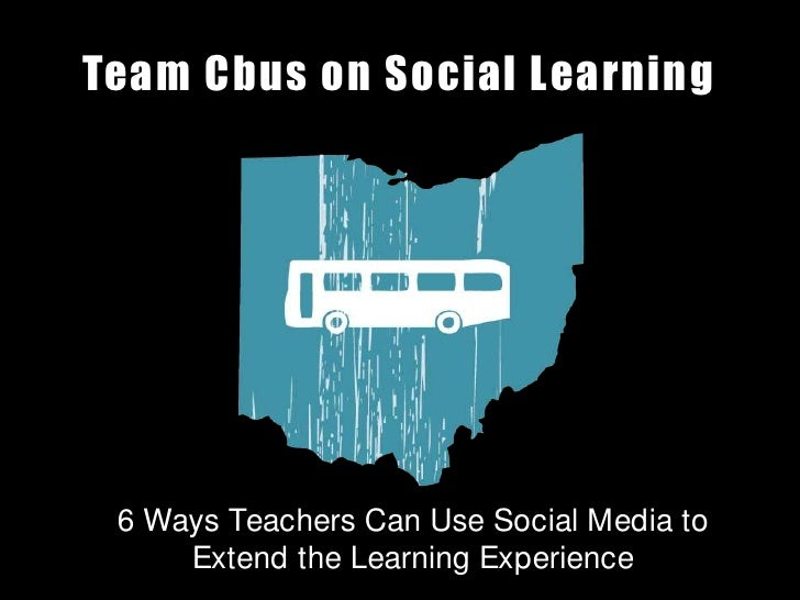 Team Cbus on Social Learning<br />6 Ways Teachers Can Use Social Media to Extend the Learning Experience<br />