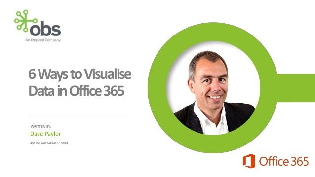 6Ways to Visualise Data in Office 365 WRITTEN BY:  Dave Paylor Senior Consultant - OBS