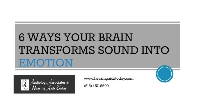 6 WAYS YOUR BRAIN TRANSFORMS SOUND INTO EMOTION www.hearingaidstoday.com (615) 457-8600