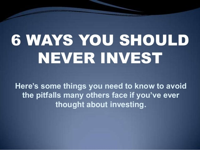 6 WAYS YOU SHOULD NEVER INVEST Here's some things you need to know to avoid the pitfalls many others face if you've ever t...