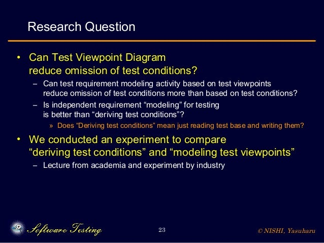 © NISHI, Yasuharu23 Research Question • Can Test Viewpoint Diagram reduce omission of test conditions? – Can test requirem...