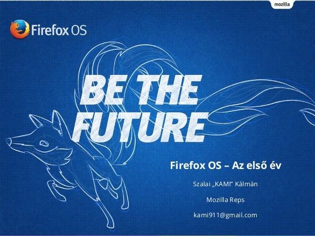 """Firefox OS – Az első év Szalai """"KAMI"""" Kálmán Mozilla Reps kami911@gmail.com"""