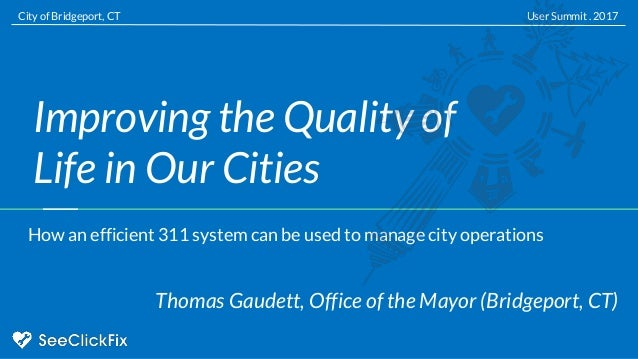Improving the Quality of Life in Our Cities Thomas Gaudett, Office of the Mayor (Bridgeport, CT) User Summit . 2017City of...