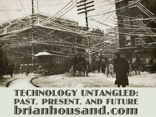 TECHNOLOGY UNTANGLED: PAST, PRESENT, AND FUTURE brianhousand.com