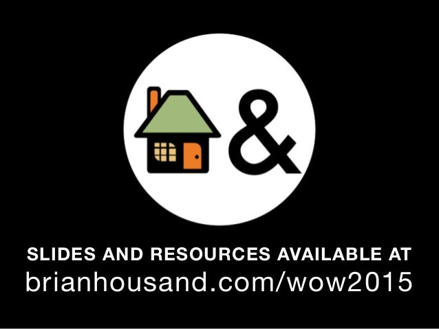 SLIDES AND RESOURCES AVAILABLE AT brianhousand.com/wow2015