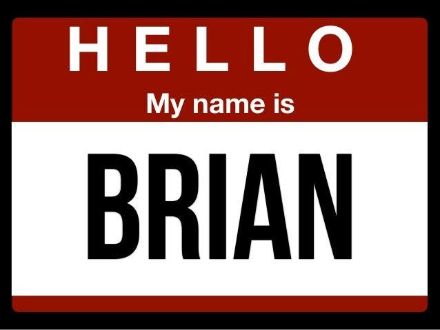 Brian H E L L O My name is