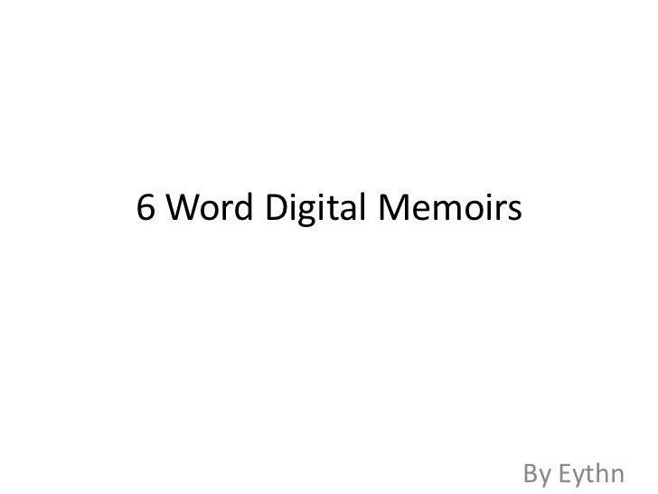 6 Word Digital Memoirs <br />By Eythn <br />