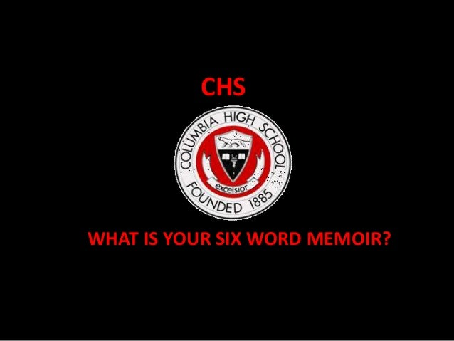 CHSWHAT IS YOUR SIX WORD MEMOIR??