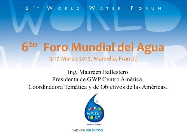 6to Foro Mundial del Agua 12-17 Marzo 2012, Marsella, Francia Ing. Maureen Ballestero Presidenta de GWP Centro América. Co...