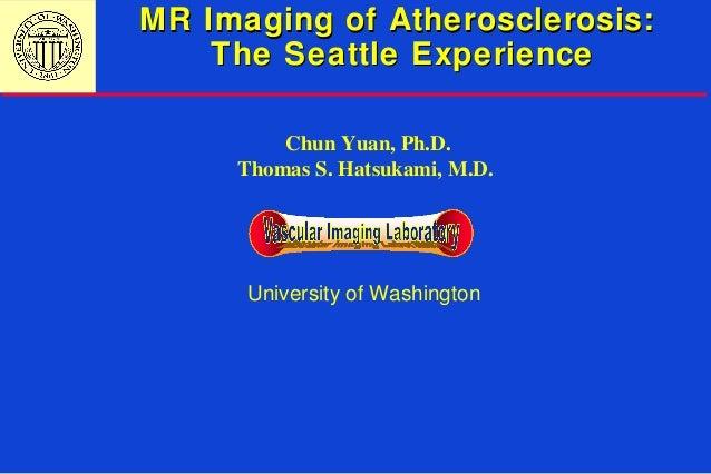 MR Imaging of Atherosclerosis:MR Imaging of Atherosclerosis: The Seattle ExperienceThe Seattle Experience University of Wa...