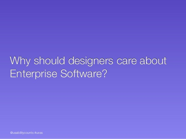 @usabilitycounts #uxss Why should designers care about Enterprise Software?