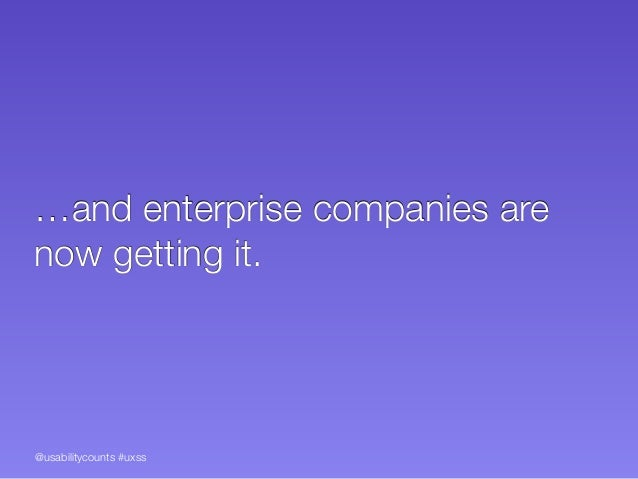 @usabilitycounts #uxss …and enterprise companies are now getting it.