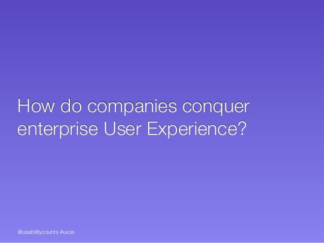 @usabilitycounts #uxss How do companies conquer enterprise User Experience?
