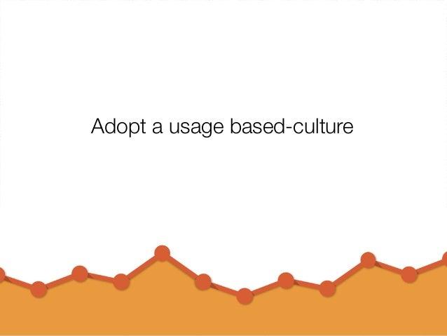 @usabilitycounts #uxss Adopt a usage based-culture