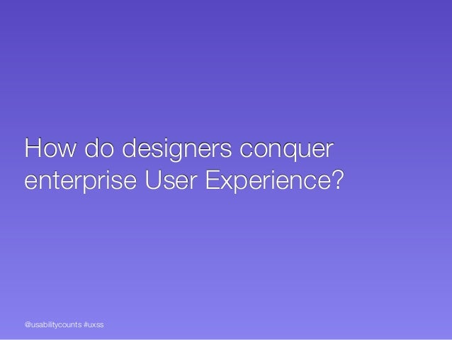 @usabilitycounts #uxss How do designers conquer enterprise User Experience?