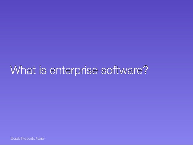 @usabilitycounts #uxss What is enterprise software?