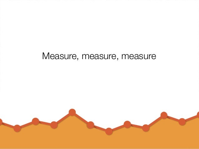 @usabilitycounts #uxss Measure, measure, measure
