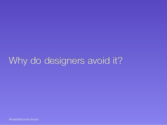 @usabilitycounts #uxss Why do designers avoid it?
