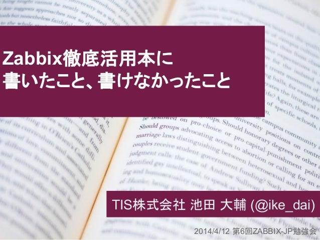 TIS株式会社 池田 大輔 (@ike_dai) Zabbix徹底活用本に 書いたこと、書けなかったこと 2014/4/12 第6回ZABBIX-JP勉強会