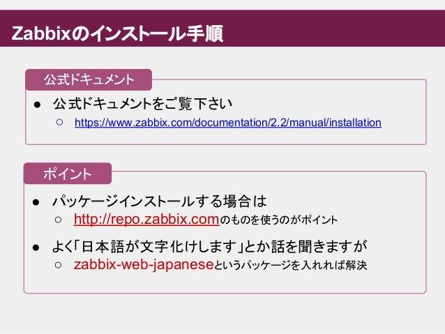 ● パッケージインストールする場合は ○ http://repo.zabbix.comのものを使うのがポイント ● よく「日本語が文字化けします」とか話を聞きますが ○ zabbix-web-japaneseというパッケージを入れれば解決 ● ...