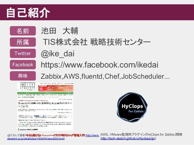 自己紹介 池田 大輔 TIS株式会社 戦略技術センター @ike_dai https://www.facebook.com/ikedai Zabbix,AWS,fluentd,Chef,JobScheduler... 名前 所属 Twitter...