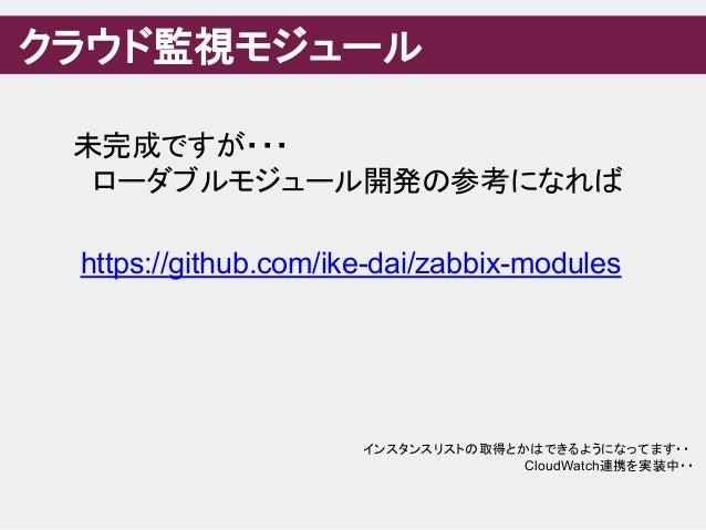 クラウド監視モジュール 未完成ですが・・・  ローダブルモジュール開発の参考になれば https://github.com/ike-dai/zabbix-modules インスタンスリストの取得とかはできるようになってます・・ CloudWat...