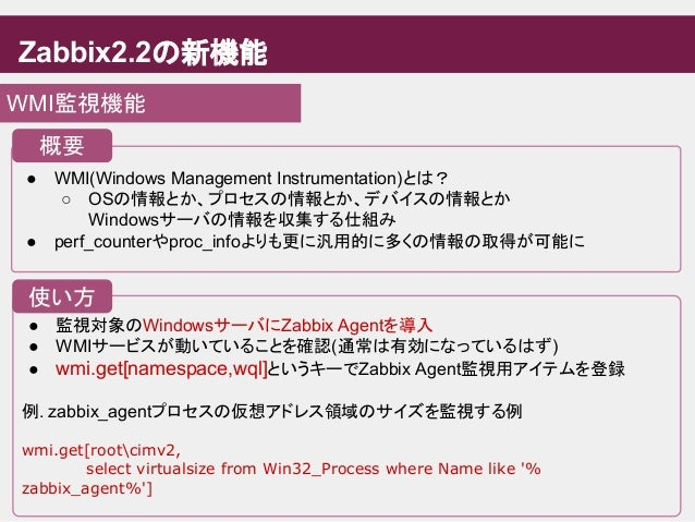 Zabbix2.2の新機能 WMI監視機能 ● WMI(Windows Management Instrumentation)とは? ○ OSの情報とか、プロセスの情報とか、デバイスの情報とか Windowsサーバの情報を収集する仕組み ● p...