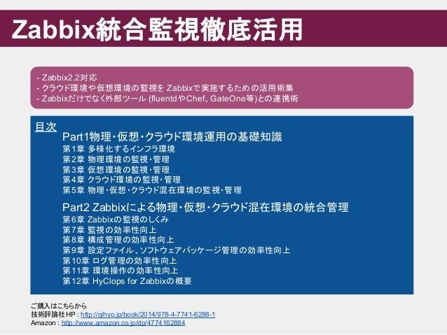 Zabbix統合監視徹底活用 - Zabbix2.2対応 - クラウド環境や仮想環境の監視を Zabbixで実施するための活用術集 - Zabbixだけでなく外部ツール (fluentdやChef、GateOne等)との連携術 目次 Part1...