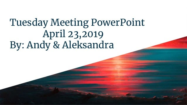 Tuesday Meeting PowerPoint April 23,2019 By: Andy & Aleksandra