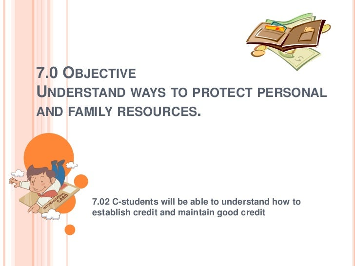 7.0 OBJECTIVEUNDERSTAND WAYS TO PROTECT PERSONALAND FAMILY RESOURCES.      7.02 C-students will be able to understand how ...