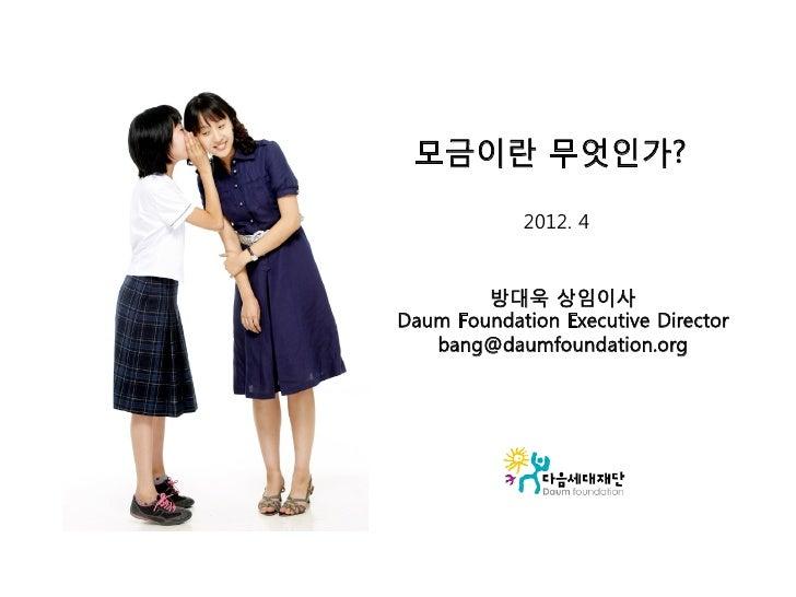 모금이란 무엇인가?            2012. 4        방대욱 상임이사Daum Foundation Executive Director   bang@daumfoundation.org