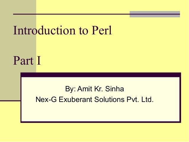 Introduction to PerlPart I           By: Amit Kr. Sinha    Nex-G Exuberant Solutions Pvt. Ltd.