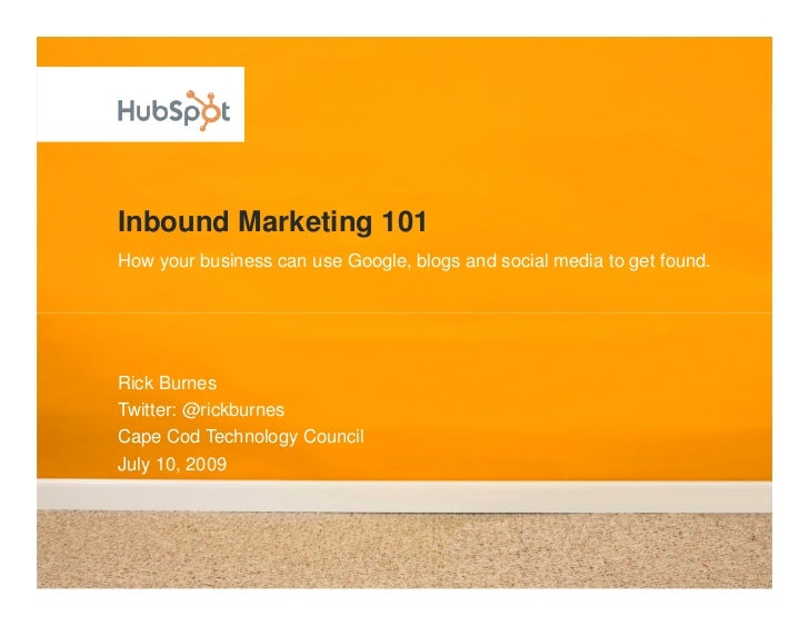 Inbound Marketing 101 How your business can use Google, blogs and social media to get found.     Rick Burnes Twitter: @ric...