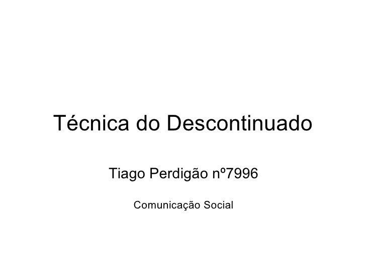Técnica do Descontinuado Tiago Perdigão nº7996  Comunicação Social
