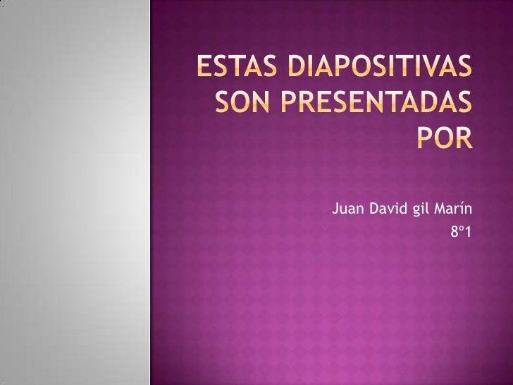 Estas diapositivas son presentadas por<br />Juan David gil Marín<br />8º1<br />