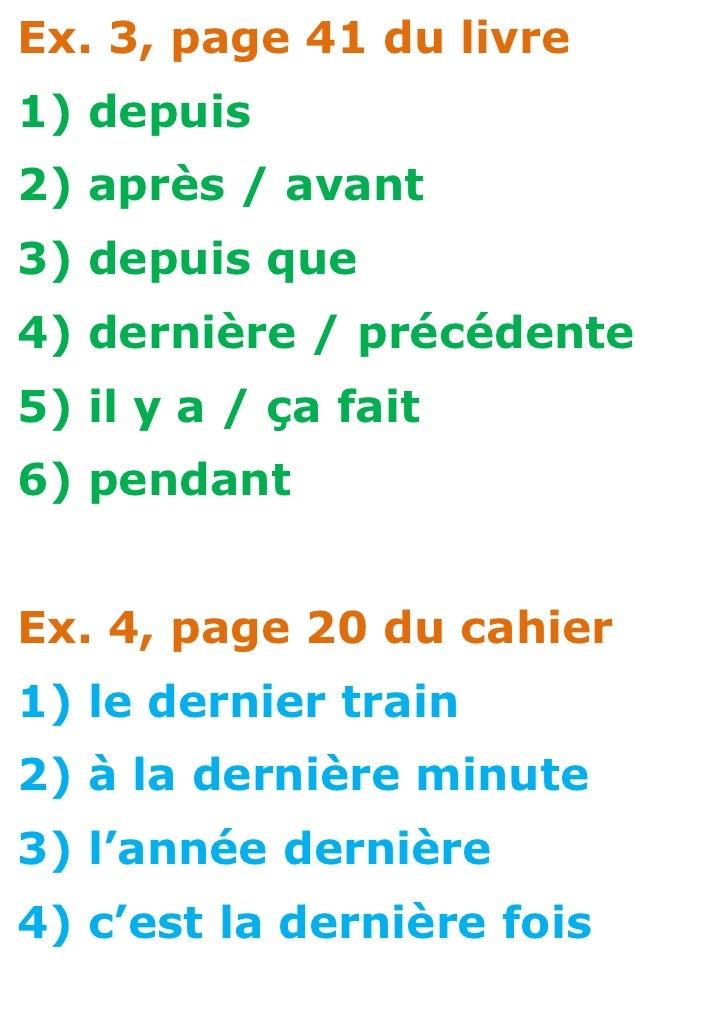 Ex. 3, page 41 du livre1) depuis2) après / avant3) depuis que4) dernière / précédente5) il y a / ça fait6) pendantEx. 4, p...