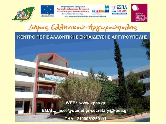 WEB:WEB: www.kpea.gr EMAIL:EMAIL: acee@otenet.gr-secretary@kpea.gr ΤΗΛ:ΤΗΛ: 2109959250-51 ΚΕΝΤΡΟ ΠΕΡΙΒΑΛΛΟΝΤΙΚΗΣ ΕΚΠΑΙΔΕΥΣ...