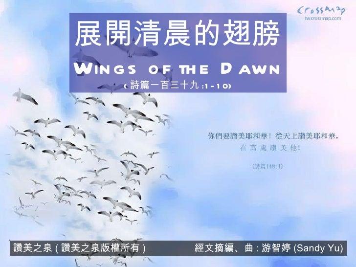 讚美之泉 ( 讚美之泉版權所有 )  經文摘編、曲 : 游智婷 (Sandy Yu) 展開清晨的翅膀 Wings of the Dawn ( 詩篇一百三十九 :1-10)