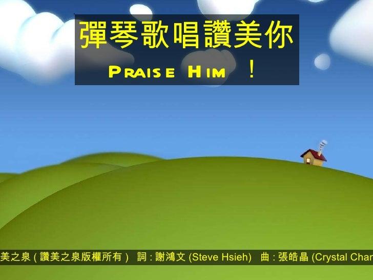 讚美之泉 ( 讚美之泉版權所有 )  詞 : 謝鴻文 (Steve Hsieh)  曲 : 張皓晶 (Crystal Chang) 彈琴歌唱讚美你 Praise Him !