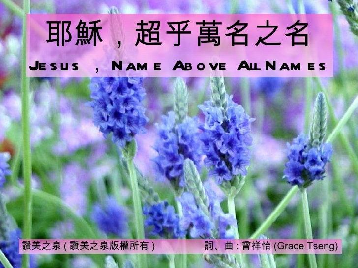 讚美之泉 ( 讚美之泉版權所有 )  詞、曲 : 曾祥怡 (Grace Tseng) 耶穌,超乎萬名之名 Jesus , Name Above All Names