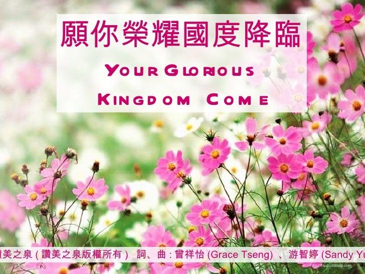 讚美之泉 ( 讚美之泉版權所有 )  詞、曲 : 曾祥怡 (Grace Tseng)  、游智婷 (Sandy Yu) 願你榮耀國度降臨 Your Glorious Kingdom Come