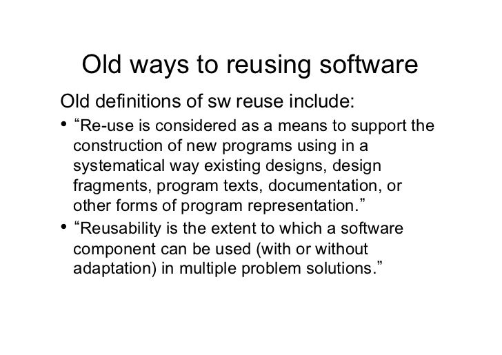Old ways to reusing softwareOld definitions of sw reuse include:• Re-use is considered as a means to support the  constru...