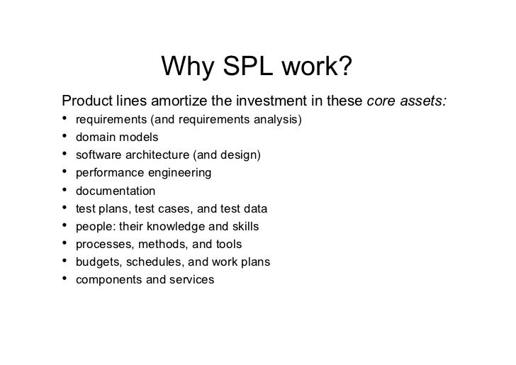 Why SPL work?Product lines amortize the investment in these core assets:• requirements (and requirements analysis)• doma...