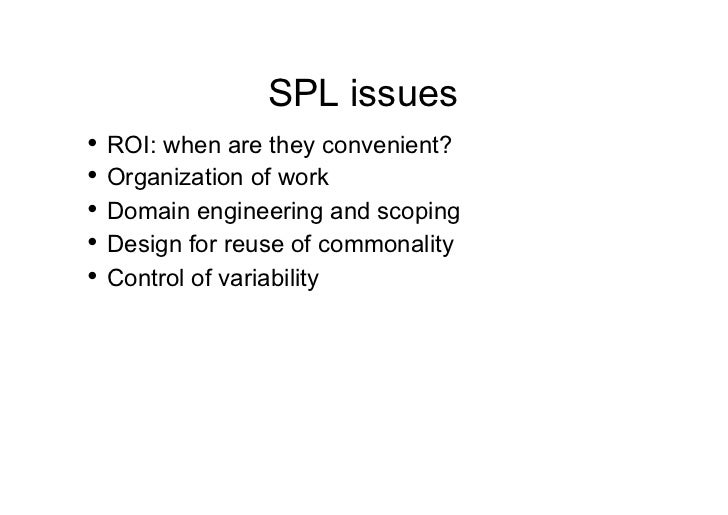 SPL issues• ROI: when are they convenient?• Organization of work• Domain engineering and scoping• Design for reuse of ...