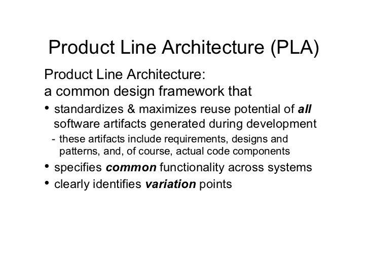 Product Line Architecture (PLA)Product Line Architecture:a common design framework that• standardizes & maximizes reuse p...
